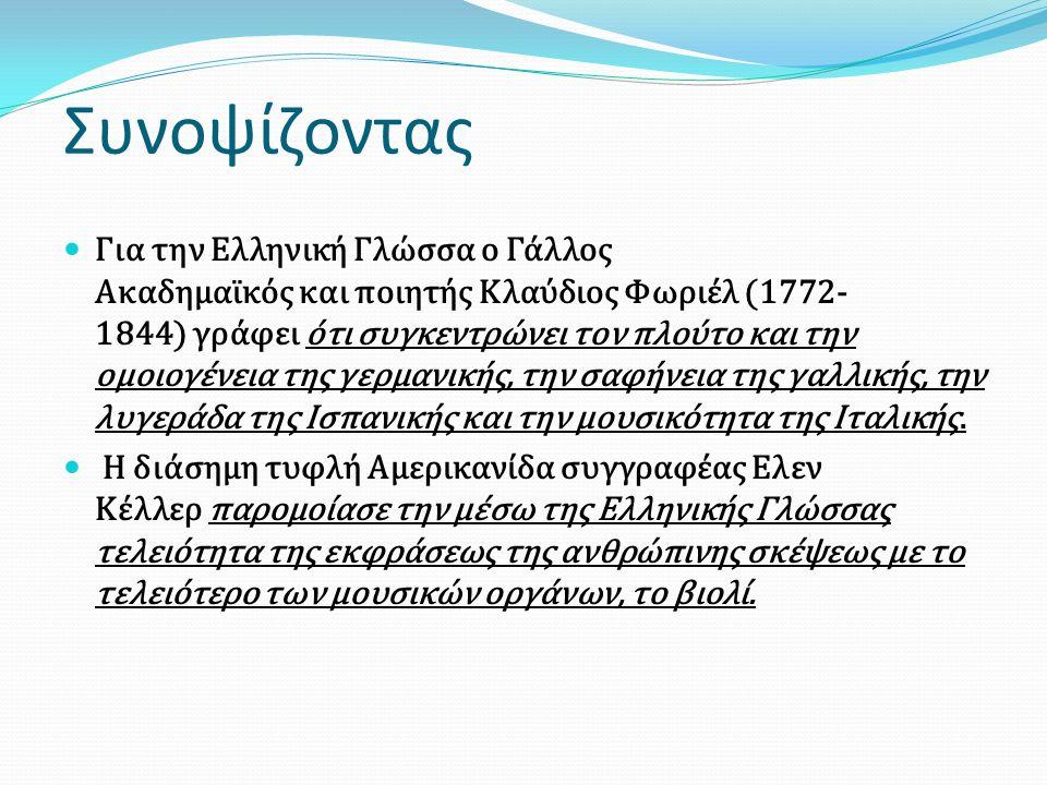 Για την Ελληνική Γλώσσα ο Γάλλος Ακαδημαϊκός και ποιητής Κλαύδιος Φωριέλ (1772- 1844) γράφει ότι συγκεντρώνει τον πλούτο και την ομοιογένεια της γερμα