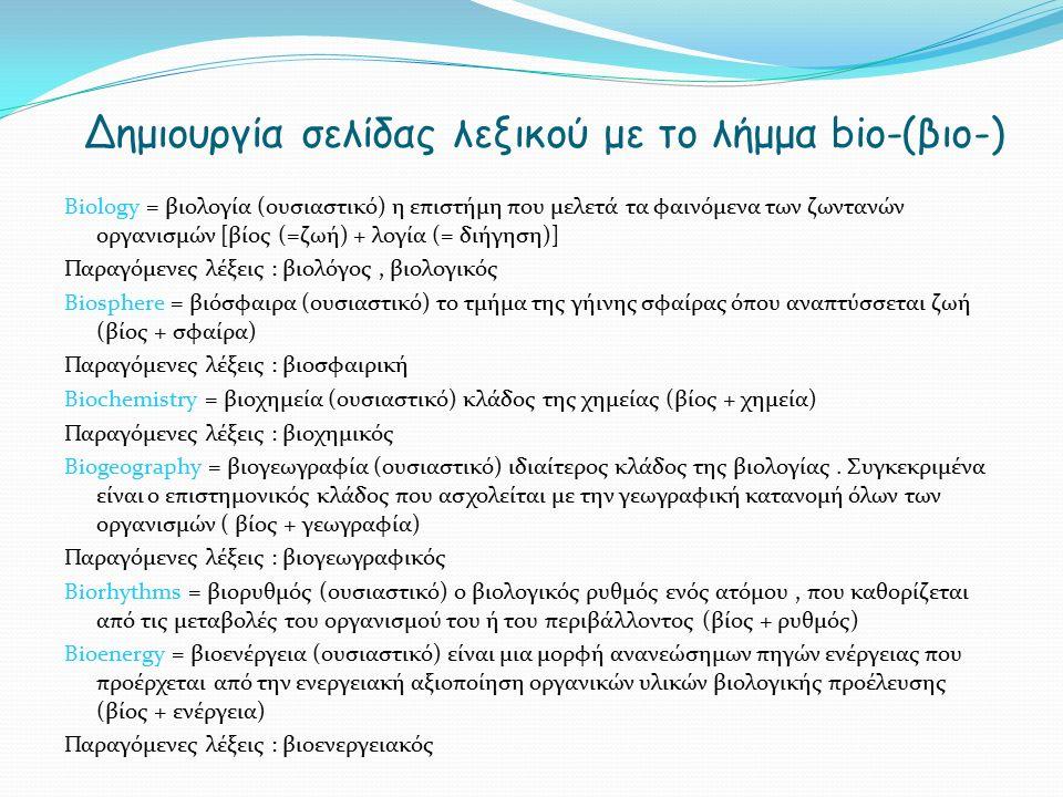 Δημιουργία σελίδας λεξικού με το λήμμα bio-(βιο-) Βiology = βιολογία (ουσιαστικό) η επιστήμη που μελετά τα φαινόμενα των ζωντανών οργανισμών [βίος (=ζωή) + λογία (= διήγηση)] Παραγόμενες λέξεις : βιολόγος, βιολογικός Biosphere = βιόσφαιρα (ουσιαστικό) το τμήμα της γήινης σφαίρας όπου αναπτύσσεται ζωή (βίος + σφαίρα) Παραγόμενες λέξεις : βιοσφαιρική Biochemistry = βιοχημεία (ουσιαστικό) κλάδος της χημείας (βίος + χημεία) Παραγόμενες λέξεις : βιοχημικός Biogeography = βιογεωγραφία (ουσιαστικό) ιδιαίτερος κλάδος της βιολογίας.