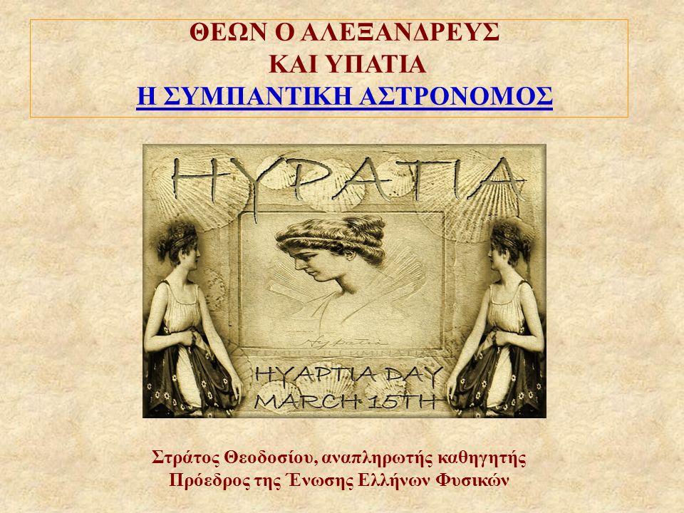 ΘΕΩΝ Ο ΑΛΕΞΑΝΔΡΕΥΣ ΚΑΙ YΠΑΤΙΑ Η ΣΥΜΠΑΝΤΙΚΗ ΑΣΤΡΟΝΟΜΟΣ Στράτος Θεοδοσίου, αναπληρωτής καθηγητής Πρόεδρος της Ένωσης Ελλήνων Φυσικών