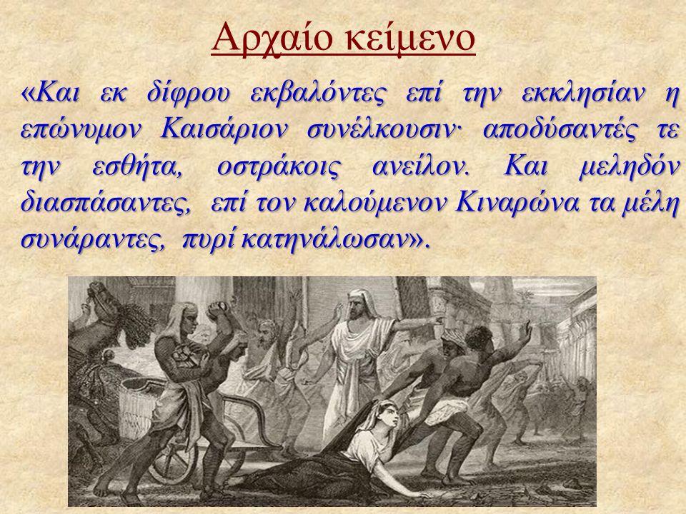 Αρχαίο κείμενο «Και εκ δίφρου εκβαλόντες επί την εκκλησίαν η επώνυμον Καισάριον συνέλκουσιν· αποδύσαντές τε την εσθήτα, οστράκοις ανείλον. Και μεληδόν