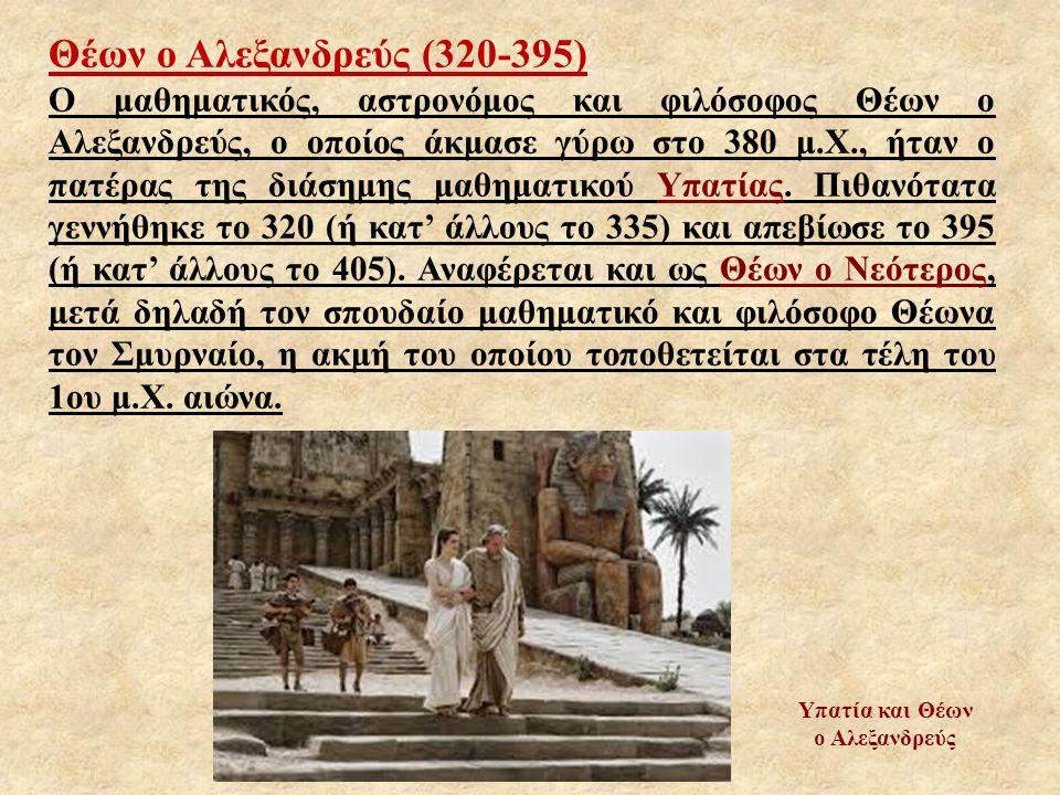 Θέων ο Αλεξανδρεύς (320-395) Ο μαθηματικός, αστρονόμος και φιλόσοφος Θέων ο Αλεξανδρεύς, ο οποίος άκμασε γύρω στο 380 μ.Χ., ήταν ο πατέρας της διάσημη