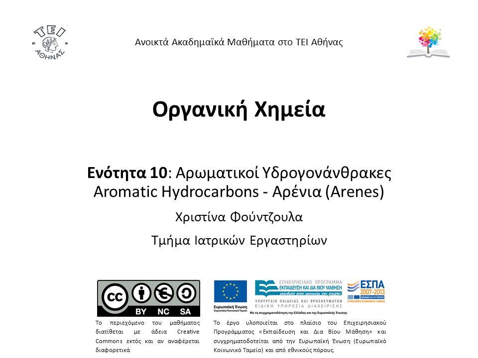 Οργανική Χημεία Ενότητα 10: Αρωματικοί Υδρογονάνθρακες Aromatic Hydrocarbons - Αρένια (Arenes) Χριστίνα Φούντζουλα Τμήμα Ιατρικών Εργαστηρίων Ανοικτά Ακαδημαϊκά Μαθήματα στο ΤΕΙ Αθήνας Το περιεχόμενο του μαθήματος διατίθεται με άδεια Creative Commons εκτός και αν αναφέρεται διαφορετικά Το έργο υλοποιείται στο πλαίσιο του Επιχειρησιακού Προγράμματος «Εκπαίδευση και Δια Βίου Μάθηση» και συγχρηματοδοτείται από την Ευρωπαϊκή Ένωση (Ευρωπαϊκό Κοινωνικό Ταμείο) και από εθνικούς πόρους.