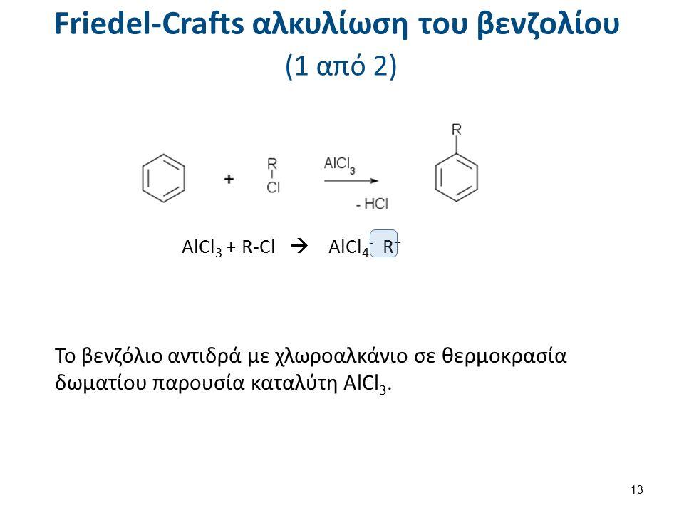 Friedel-Crafts αλκυλίωση του βενζολίου (1 από 2) AlCl 3 + R-Cl  AlCl 4 - R + Το βενζόλιο αντιδρά με χλωροαλκάνιο σε θερμοκρασία δωματίου παρουσία καταλύτη AlCl 3.