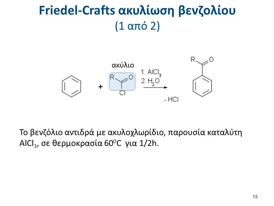Friedel-Crafts ακυλίωση βενζολίου (1 από 2) ακύλιο 15 Το βενζόλιο αντιδρά με ακυλοχλωρίδιο, παρουσία καταλύτη AlCl 3, σε θερμοκρασία 60 0 C για 1/2h.
