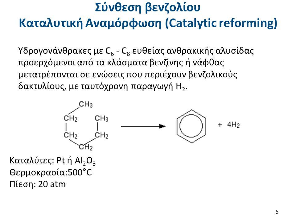 Σύνθεση βενζολίου Καταλυτική Αναμόρφωση (Catalytic reforming) Υδρογονάνθρακες με C 6 - C 8 ευθείας ανθρακικής αλυσίδας προερχόμενοι από τα κλάσματα βενζίνης ή νάφθας μετατρέπονται σε ενώσεις που περιέχουν βενζολικούς δακτυλίους, με ταυτόχρονη παραγωγή Η 2.