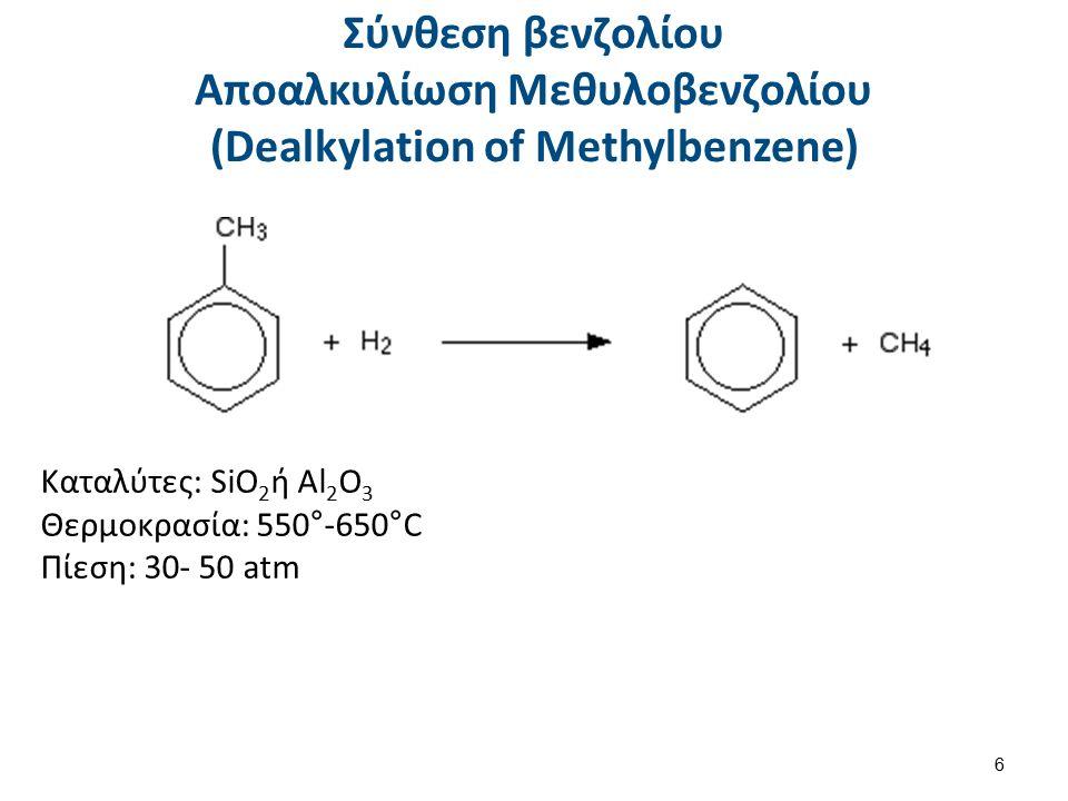Σύνθεση βενζολίου Αποαλκυλίωση Μεθυλοβενζολίου (Dealkylation of Methylbenzene) 6 Καταλύτες: SiO 2 ή Al 2 O 3 Θερμοκρασία: 550°-650 ° C Πίεση: 30- 50 atm