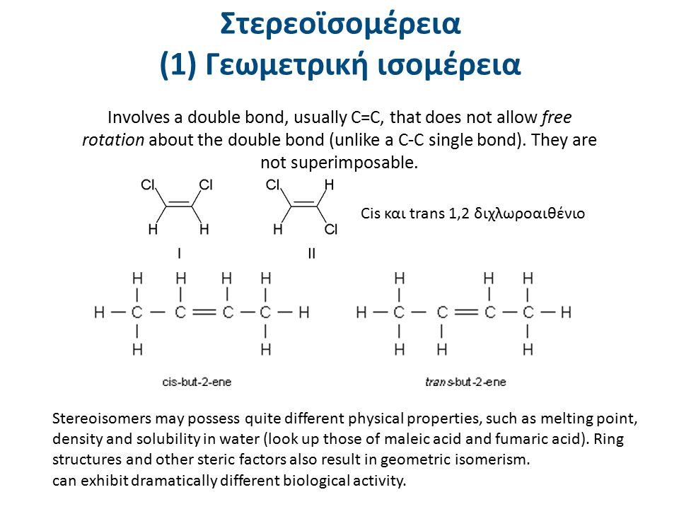 Στερεοϊσομέρεια (1) Γεωμετρική ισομέρεια Involves a double bond, usually C=C, that does not allow free rotation about the double bond (unlike a C-C single bond).