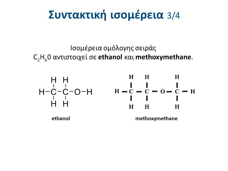 Συντακτική ισομέρεια 3/4 Ισομέρεια ομόλογης σειράς C 2 H 6 0 αντιστοιχεί σε ethanol και methoxymethane. ethanolmethoxymethane