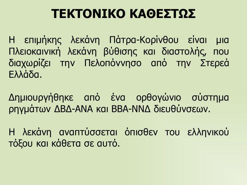 ΤΕΚΤΟΝΙΚΟ ΚΑΘΕΣΤΩΣ Η επιμήκης λεκάνη Πάτρα-Κορίνθου είναι μια Πλειοκαινική λεκάνη βύθισης και διαστολής, που διαχωρίζει την Πελοπόννησο από την Στερεά Ελλάδα.