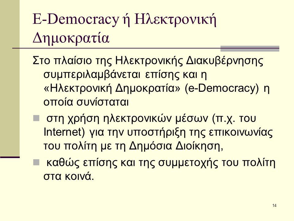 14 E-Democracy ή Ηλεκτρονική Δημοκρατία Στο πλαίσιο της Ηλεκτρονικής Διακυβέρνησης συμπεριλαμβάνεται επίσης και η «Ηλεκτρονική Δημοκρατία» (e-Democrac