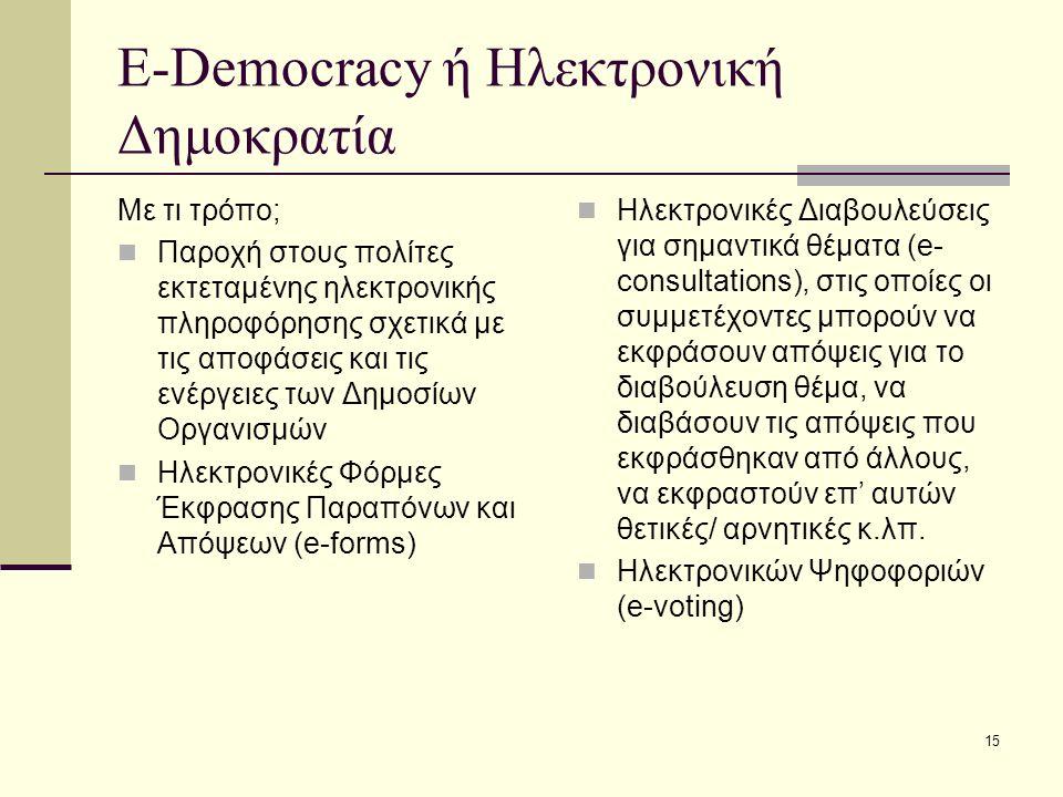 15 E-Democracy ή Ηλεκτρονική Δημοκρατία Με τι τρόπο; Παροχή στους πολίτες εκτεταμένης ηλεκτρονικής πληροφόρησης σχετικά με τις αποφάσεις και τις ενέργειες των Δημοσίων Οργανισμών Ηλεκτρονικές Φόρμες Έκφρασης Παραπόνων και Απόψεων (e-forms) Ηλεκτρονικές Διαβουλεύσεις για σημαντικά θέματα (e- consultations), στις οποίες οι συμμετέχοντες μπορούν να εκφράσουν απόψεις για το διαβούλευση θέμα, να διαβάσουν τις απόψεις που εκφράσθηκαν από άλλους, να εκφραστούν επ' αυτών θετικές/ αρνητικές κ.λπ.