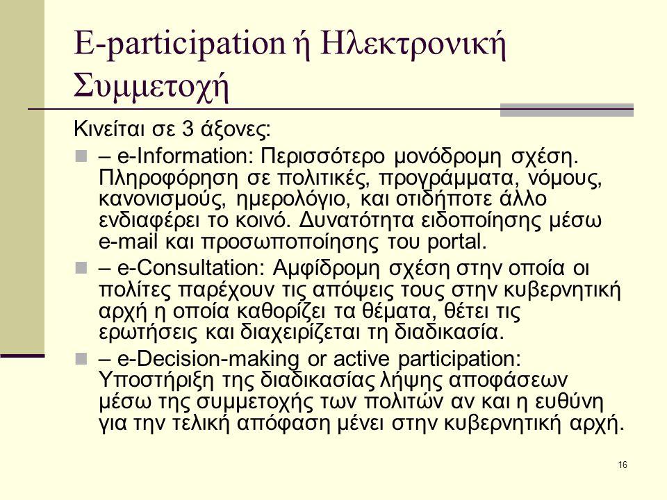 16 E-participation ή Ηλεκτρονική Συμμετοχή Κινείται σε 3 άξονες: – e-Information: Περισσότερο μονόδρομη σχέση. Πληροφόρηση σε πολιτικές, προγράμματα,