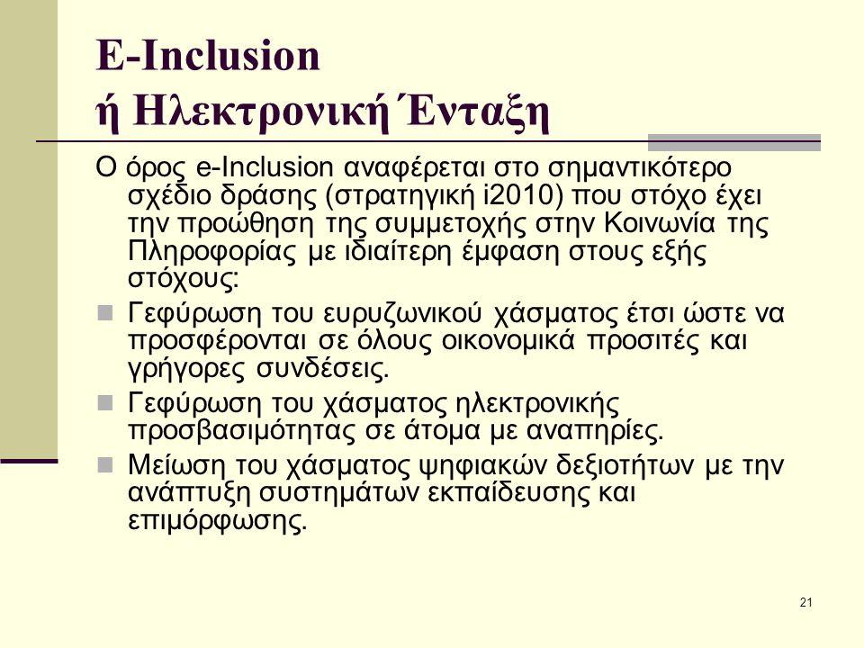 21 E-Inclusion ή Ηλεκτρονική Ένταξη Ο όρος e-Inclusion αναφέρεται στο σημαντικότερο σχέδιο δράσης (στρατηγική i2010) που στόχο έχει την προώθηση της συμμετοχής στην Κοινωνία της Πληροφορίας με ιδιαίτερη έμφαση στους εξής στόχους: Γεφύρωση του ευρυζωνικού χάσματος έτσι ώστε να προσφέρονται σε όλους οικονομικά προσιτές και γρήγορες συνδέσεις.