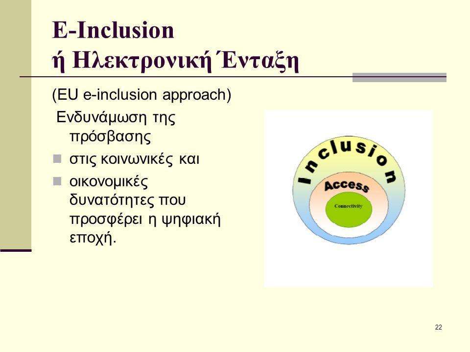 22 E-Inclusion ή Ηλεκτρονική Ένταξη (EU e-inclusion approach) Ενδυνάμωση της πρόσβασης στις κοινωνικές και οικονομικές δυνατότητες που προσφέρει η ψηφ