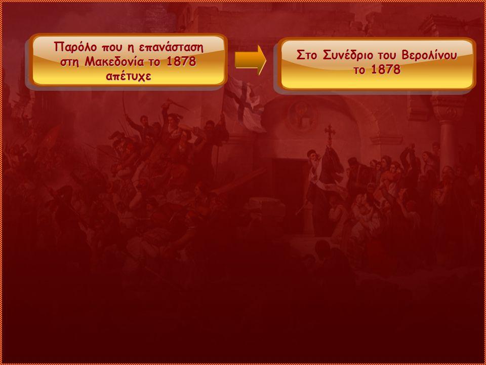 Παρόλο που η επανάσταση στη Μακεδονία το 1878 απέτυχε Στο Συνέδριο του Βερολίνου το 1878