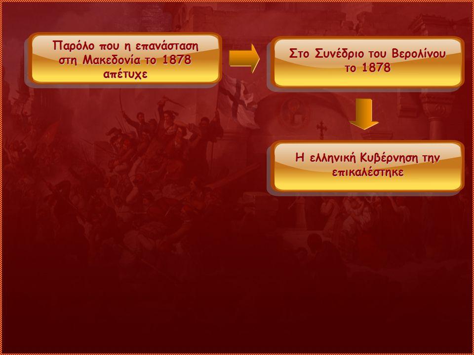 Παρόλο που η επανάσταση στη Μακεδονία το 1878 απέτυχε Στο Συνέδριο του Βερολίνου το 1878 Η ελληνική Κυβέρνηση την επικαλέστηκε