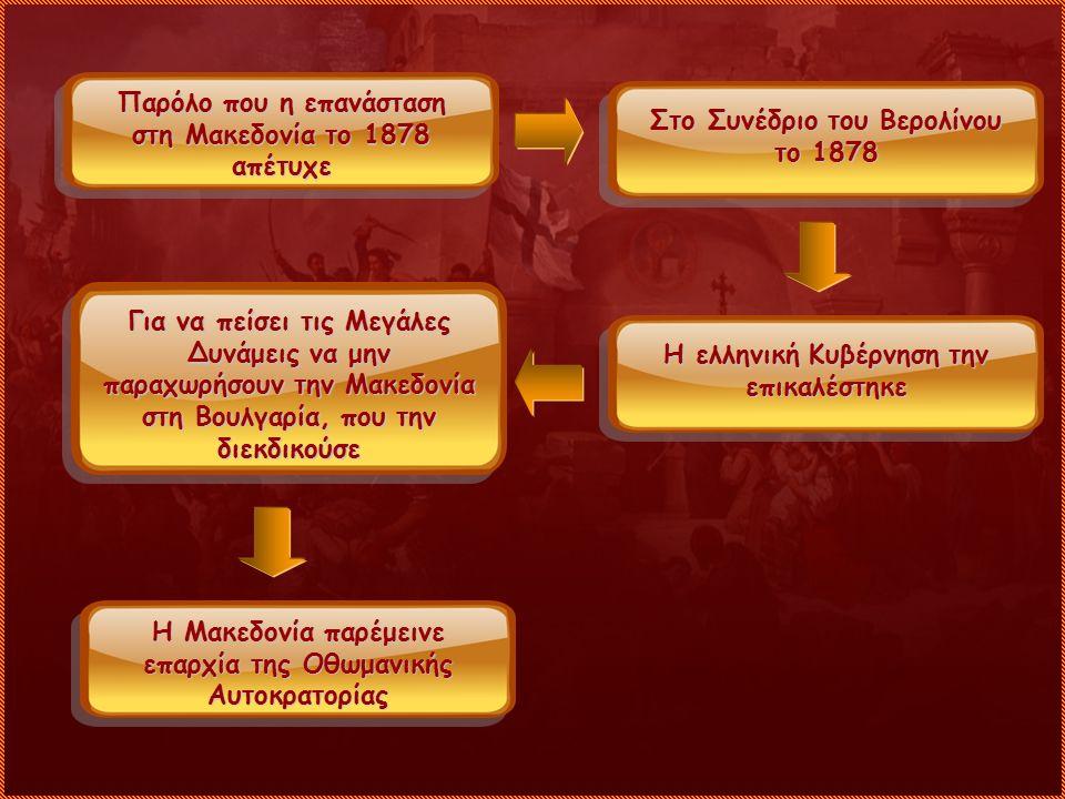 Παρόλο που η επανάσταση στη Μακεδονία το 1878 απέτυχε Στο Συνέδριο του Βερολίνου το 1878 Η ελληνική Κυβέρνηση την επικαλέστηκε Για να πείσει τις Μεγάλ
