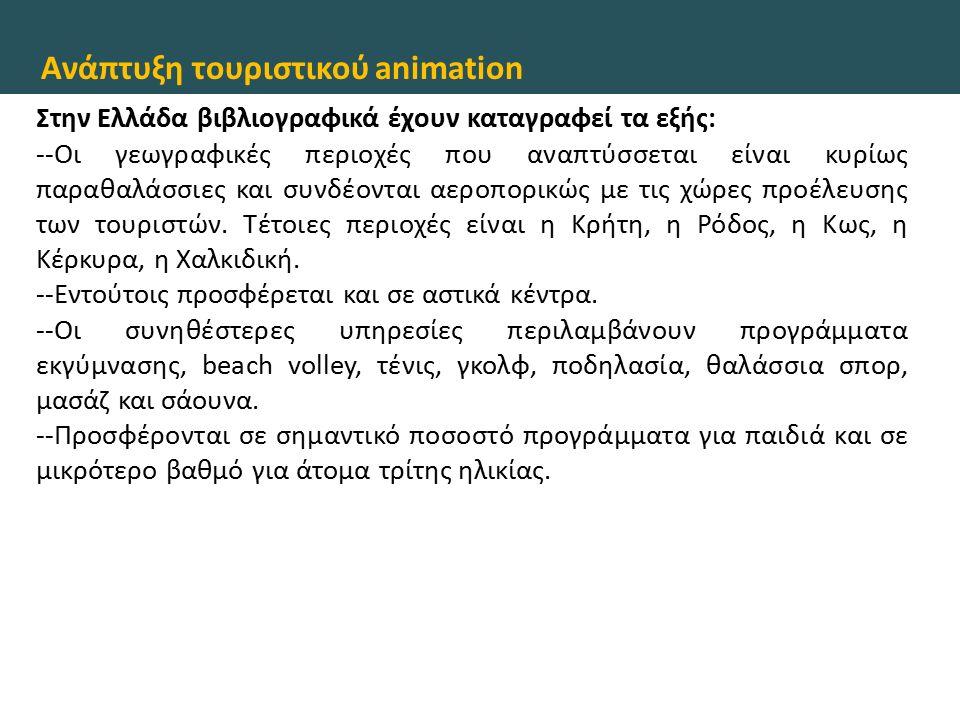 Ανάπτυξη τουριστικού animation Στην Ελλάδα βιβλιογραφικά έχουν καταγραφεί τα εξής: --Οι γεωγραφικές περιοχές που αναπτύσσεται είναι κυρίως παραθαλάσσι