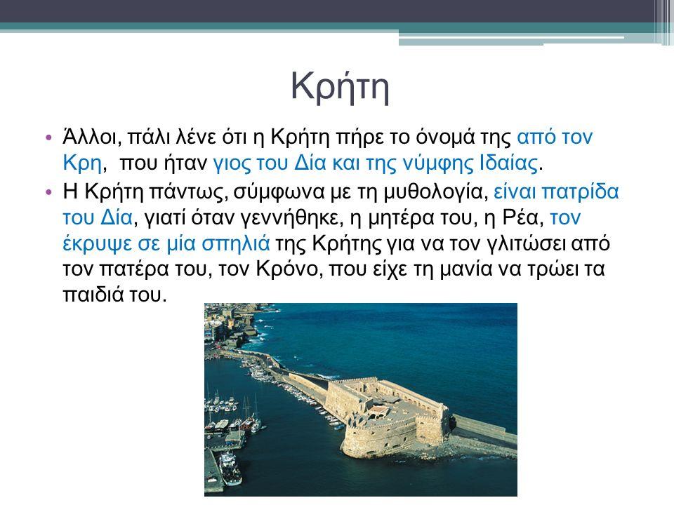 Κρήτη Άλλοι, πάλι λένε ότι η Κρήτη πήρε το όνομά της από τον Κρη, που ήταν γιος του Δία και της νύμφης Ιδαίας. Η Κρήτη πάντως, σύμφωνα με τη μυθολογία