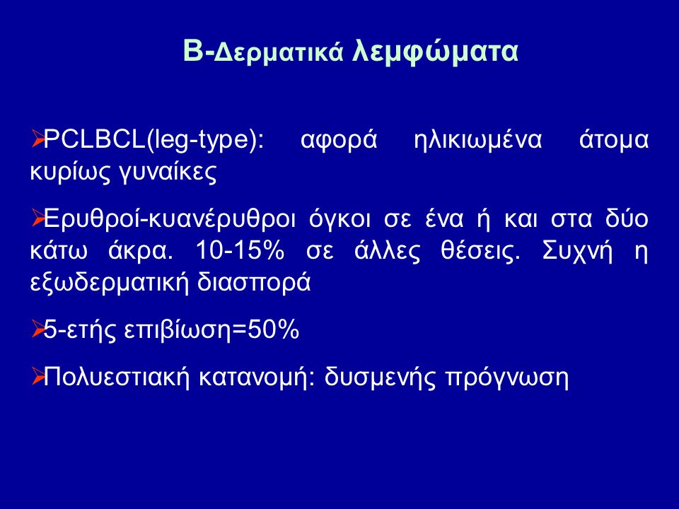 B- Δερματικά λεμφώματα  PCLBCL(leg-type): αφορά ηλικιωμένα άτομα κυρίως γυναίκες  Ερυθροί-κυανέρυθροι όγκοι σε ένα ή και στα δύο κάτω άκρα.