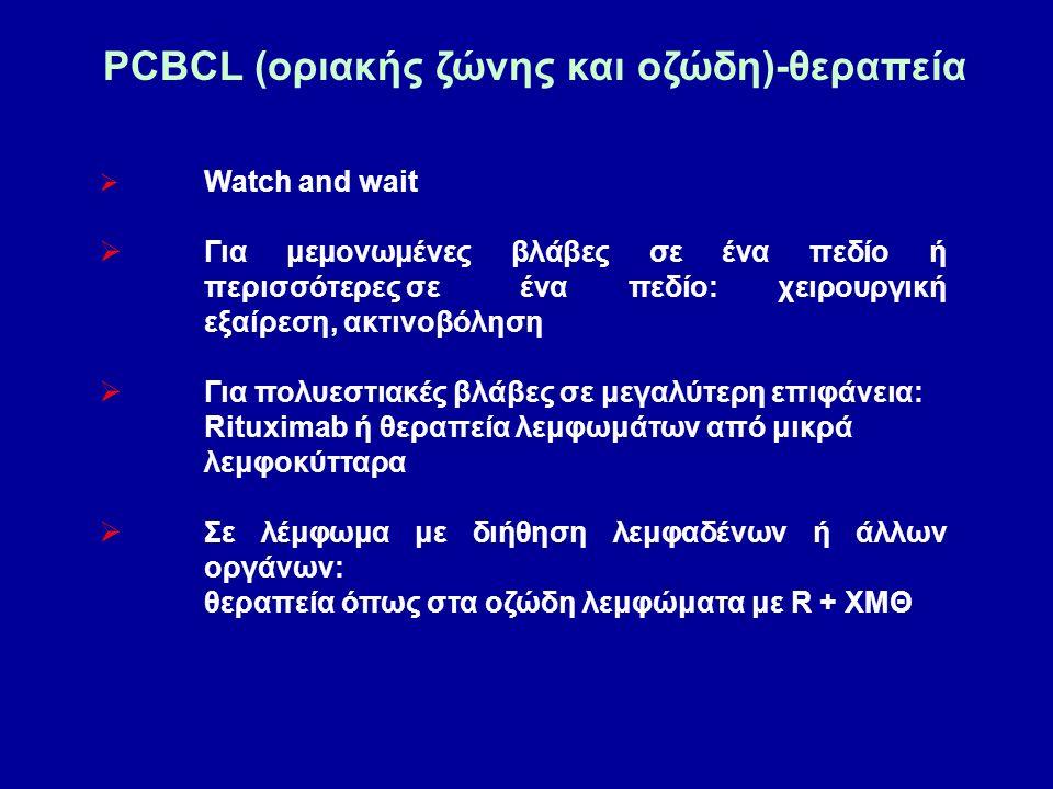 PCBCL (οριακής ζώνης και οζώδη)-θεραπεία  Watch and wait  Για μεμονωμένες βλάβες σε ένα πεδίο ή περισσότερες σε ένα πεδίο: χειρουργική εξαίρεση, ακτινοβόληση  Για πολυεστιακές βλάβες σε μεγαλύτερη επιφάνεια: Rituximab ή θεραπεία λεμφωμάτων από μικρά λεμφοκύτταρα  Σε λέμφωμα με διήθηση λεμφαδένων ή άλλων οργάνων: θεραπεία όπως στα οζώδη λεμφώματα με R + ΧΜΘ
