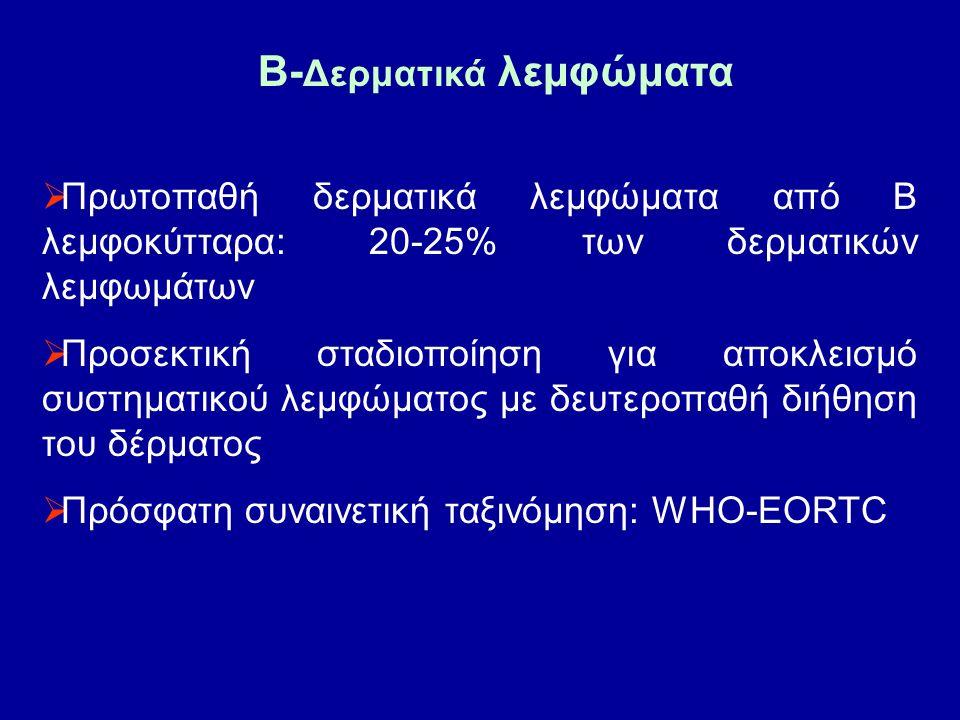 B- Δερματικά λεμφώματα  Πρωτοπαθή δερματικά λεμφώματα από Β λεμφοκύτταρα: 20-25% των δερματικών λεμφωμάτων  Προσεκτική σταδιοποίηση για αποκλεισμό συστηματικού λεμφώματος με δευτεροπαθή διήθηση του δέρματος  Πρόσφατη συναινετική ταξινόμηση: WHO-EORTC
