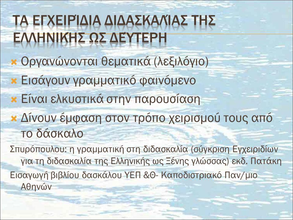  Οργανώνονται θεματικά (λεξιλόγιο)  Εισάγουν γραμματικό φαινόμενο  Είναι ελκυστικά στην παρουσίαση  Δίνουν έμφαση στον τρόπο χειρισμού τους από το δάσκαλο Σπυρόπουλου: η γραμματική στη διδασκαλία (σύγκριση Εγχειριδίων για τη διδασκαλία της Ελληνικής ως Ξένης γλώσσας) εκδ.