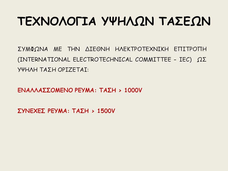 ΤΕΧΝΟΛΟΓΙΑ ΥΨΗΛΩΝ ΤΑΣΕΩΝ ΣΥΜΦΩΝΑ ΜΕ ΤΗΝ ΔΙΕΘΝΗ ΗΛΕΚΤΡΟΤΕΧΝΙΚΗ ΕΠΙΤΡΟΠΗ (INTERNATIONAL ELECTROTECHNICAL COMMITTEE – IEC) ΩΣ ΥΨΗΛΗ ΤΑΣΗ ΟΡΙΖΕΤΑΙ: ΕΝΑΛΛΑΣΣΟΜΕΝΟ ΡΕΥΜΑ: ΤΑΣΗ > 1000V ΣΥΝΕΧΕΣ ΡΕΥΜΑ: ΤΑΣΗ > 1500V