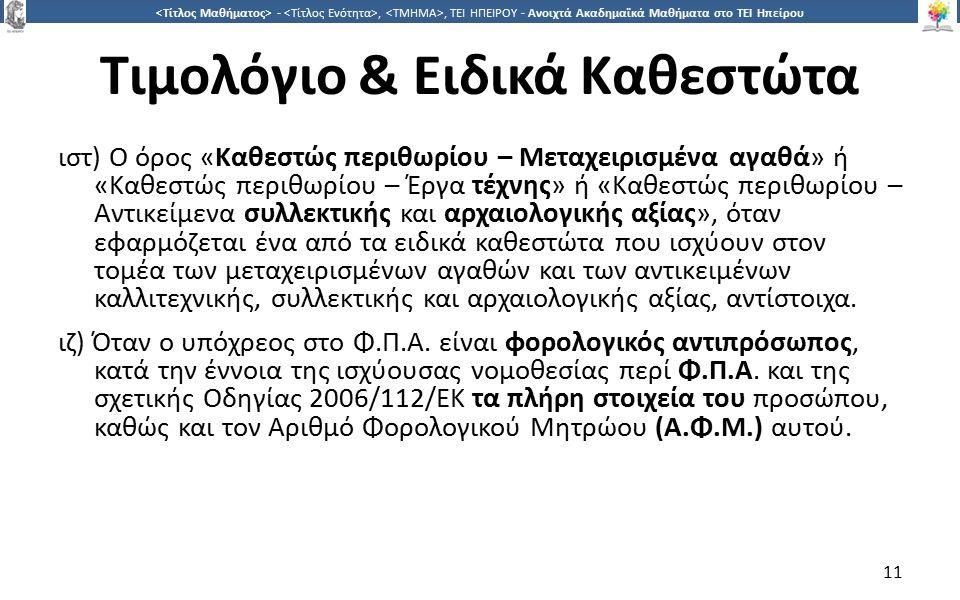 1 -,, ΤΕΙ ΗΠΕΙΡΟΥ - Ανοιχτά Ακαδημαϊκά Μαθήματα στο ΤΕΙ Ηπείρου Τιμολόγιο & Ειδικά Καθεστώτα ιστ) Ο όρος «Καθεστώς περιθωρίου – Μεταχειρισμένα αγαθά» ή «Καθεστώς περιθωρίου – Έργα τέχνης» ή «Καθεστώς περιθωρίου – Αντικείμενα συλλεκτικής και αρχαιολογικής αξίας», όταν εφαρμόζεται ένα από τα ειδικά καθεστώτα που ισχύουν στον τομέα των μεταχειρισμένων αγαθών και των αντικειμένων καλλιτεχνικής, συλλεκτικής και αρχαιολογικής αξίας, αντίστοιχα.