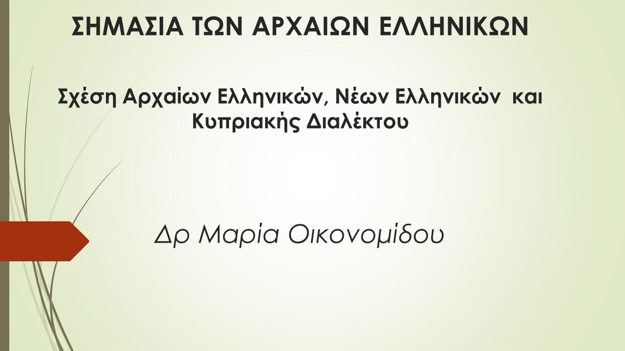 ΣΗΜΑΣΙΑ ΤΩΝ ΑΡΧΑΙΩΝ ΕΛΛΗΝΙΚΩΝ Σχέση Αρχαίων Ελληνικών, Νέων Ελληνικών και Κυπριακής Διαλέκτου Δρ Μαρία Οικονομίδου