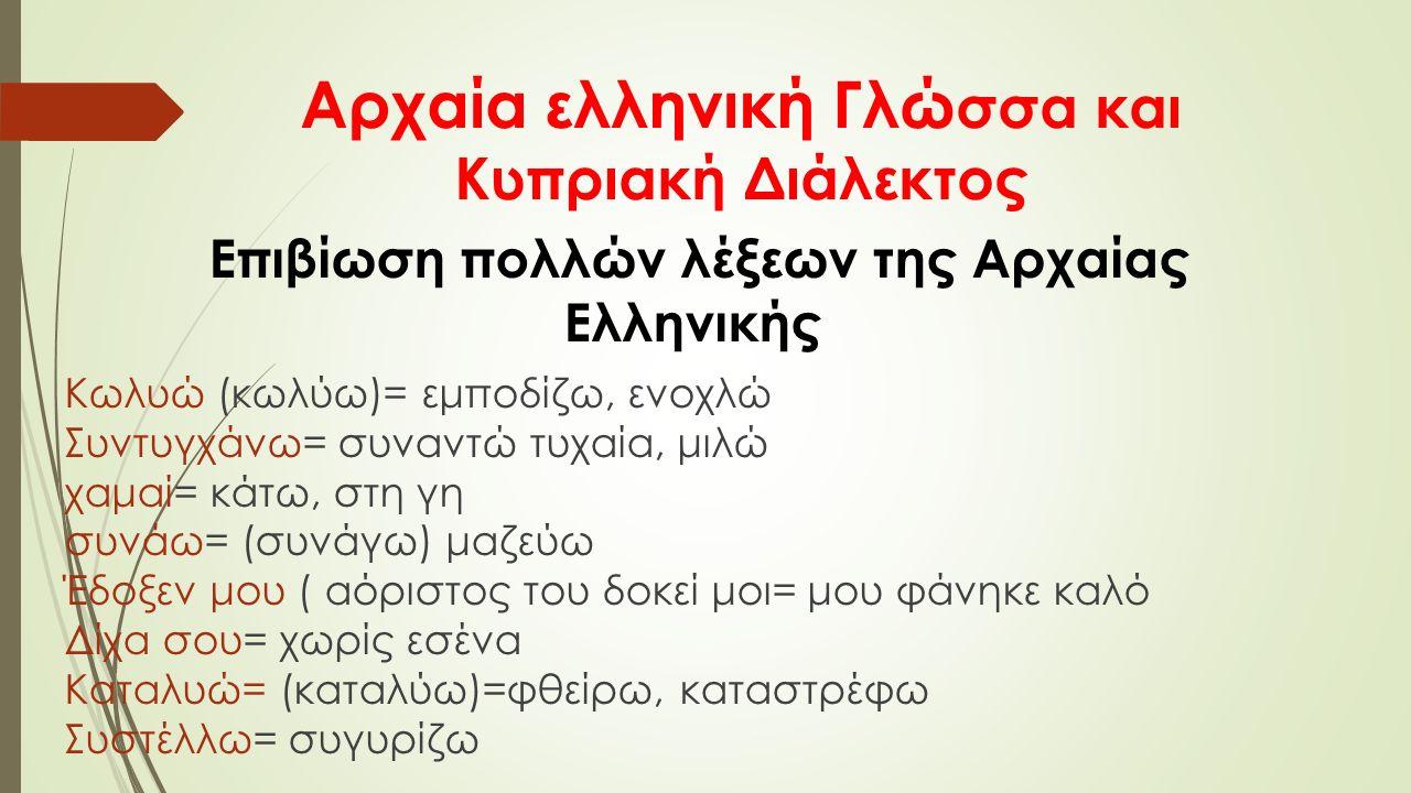 Αρχαία ελληνική Γλώ σσα και Κυπριακή Διάλεκτος Επιβίωση πολλών λέξεων της Αρχαίας Ελληνικής Κωλυώ (κωλύω)= εμποδίζω, ενοχλώ Συντυγχάνω= συναντώ τυχαία, μιλώ χαμαί= κάτω, στη γη συνάω= (συνάγω) μαζεύω Έδοξεν μου ( αόριστος του δοκεί μοι= μου φάνηκε καλό Δίχα σου= χωρίς εσένα Καταλυώ= (καταλύω)=φθείρω, καταστρέφω Συστέλλω= συγυρίζω