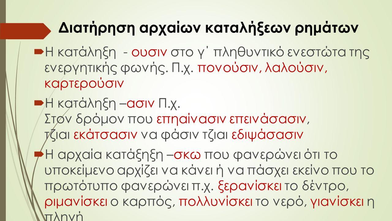 Διατήρηση αρχαίων καταλήξεων ρημάτων  Η κατάληξη - ουσιν στο γ΄ πληθυντικό ενεστώτα της ενεργητικής φωνής.