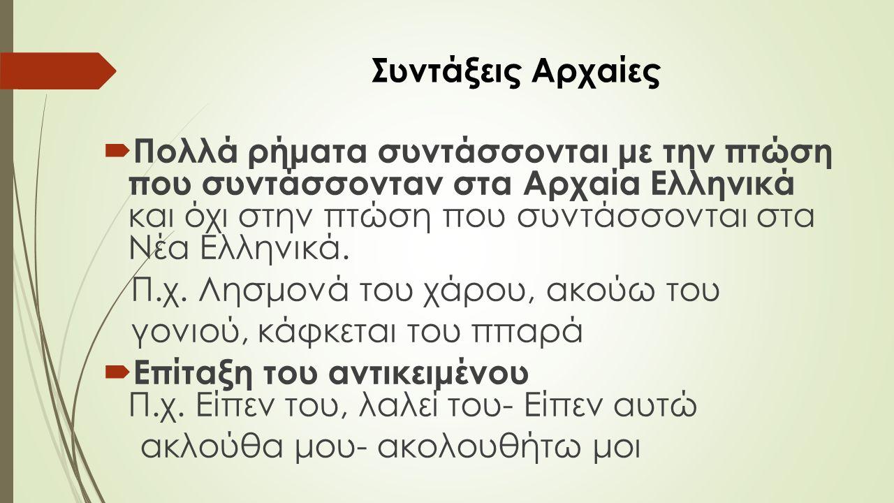 Συντάξεις Αρχαίες  Πολλά ρήματα συντάσσονται με την πτώση που συντάσσονταν στα Αρχαία Ελληνικά και όχι στην πτώση που συντάσσονται στα Νέα Ελληνικά.