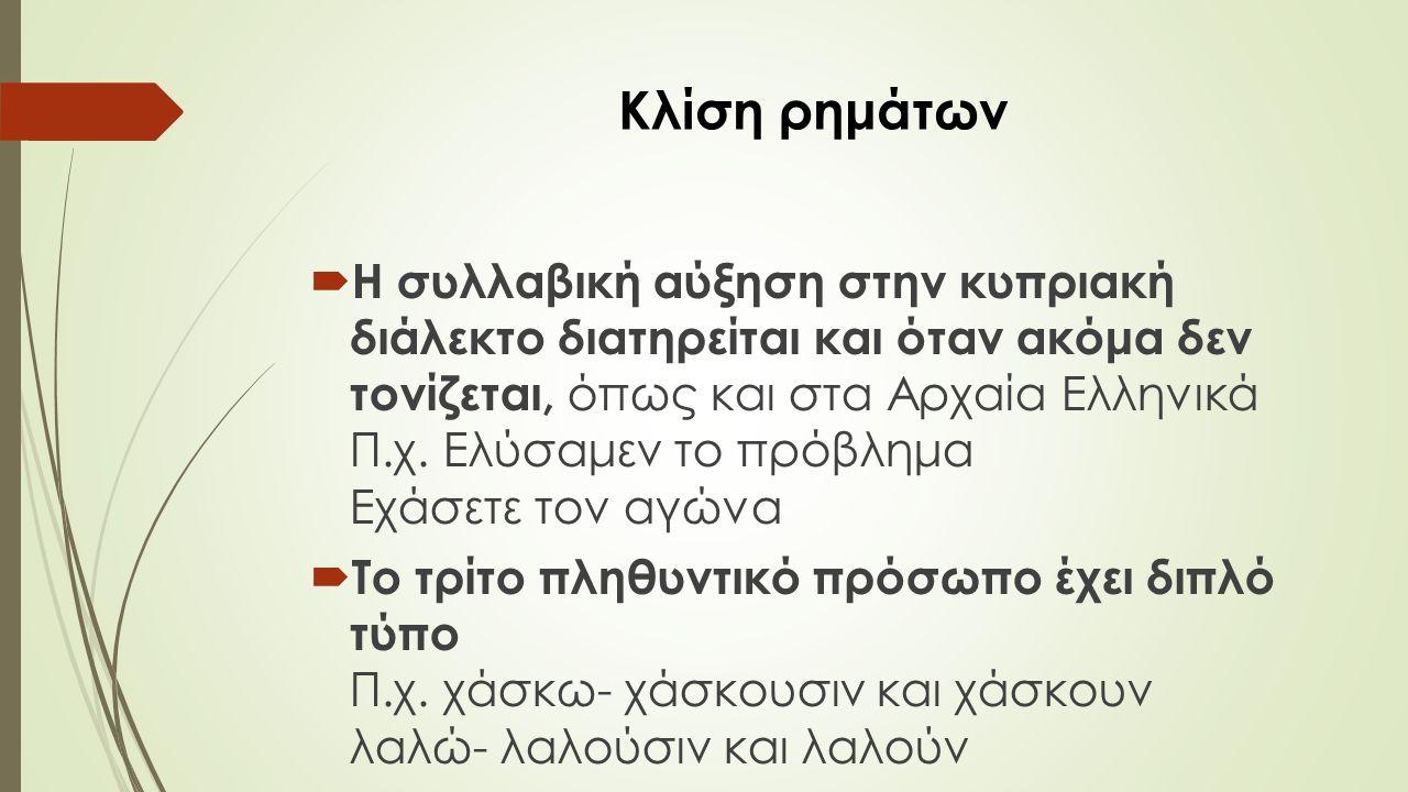 Κλίση ρημάτων  Η συλλαβική αύξηση στην κυπριακή διάλεκτο διατηρείται και όταν ακόμα δεν τονίζεται, όπως και στα Αρχαία Ελληνικά Π.χ.