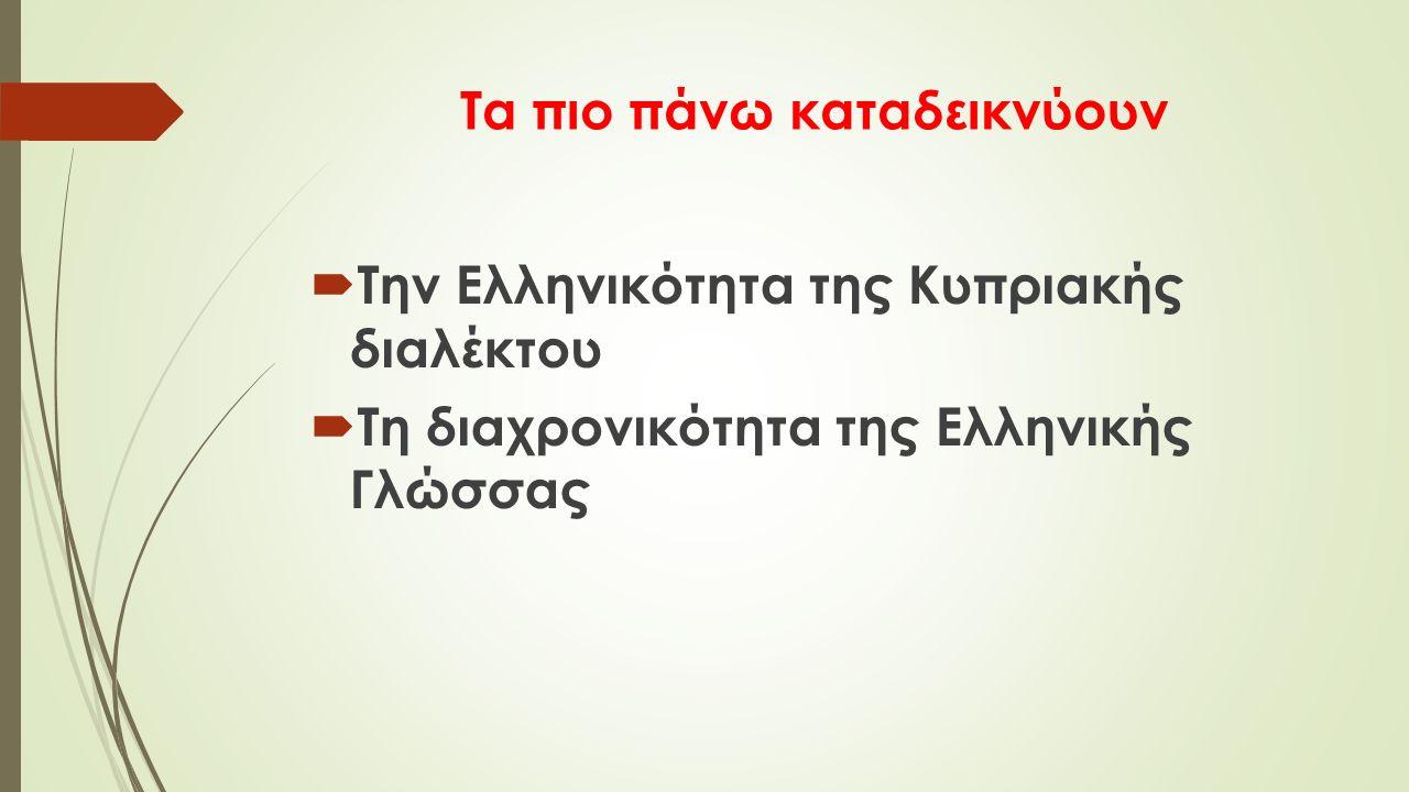 Τα πιο πάνω καταδεικνύουν  Την Ελληνικότητα της Κυπριακής διαλέκτου  Τη διαχρονικότητα της Ελληνικής Γλώσσας