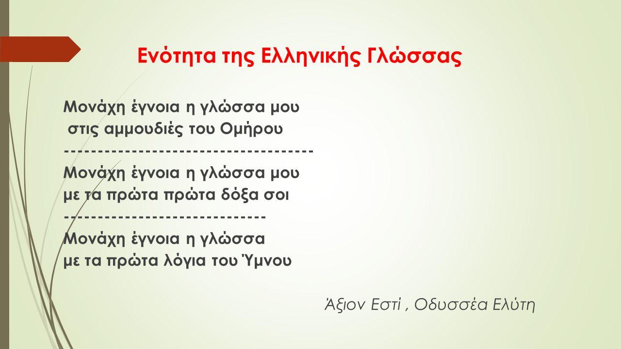 Ενότητα της Ελληνικής Γλώσσας Μονάχη έγνοια η γλώσσα μου στις αμμουδιές του Ομήρου ------------------------------------- Μονάχη έγνοια η γλώσσα μου με τα πρώτα πρώτα δόξα σοι ------------------------------ Μονάχη έγνοια η γλώσσα με τα πρώτα λόγια του Ύμνου Άξιον Εστί, Οδυσσέα Ελύτη