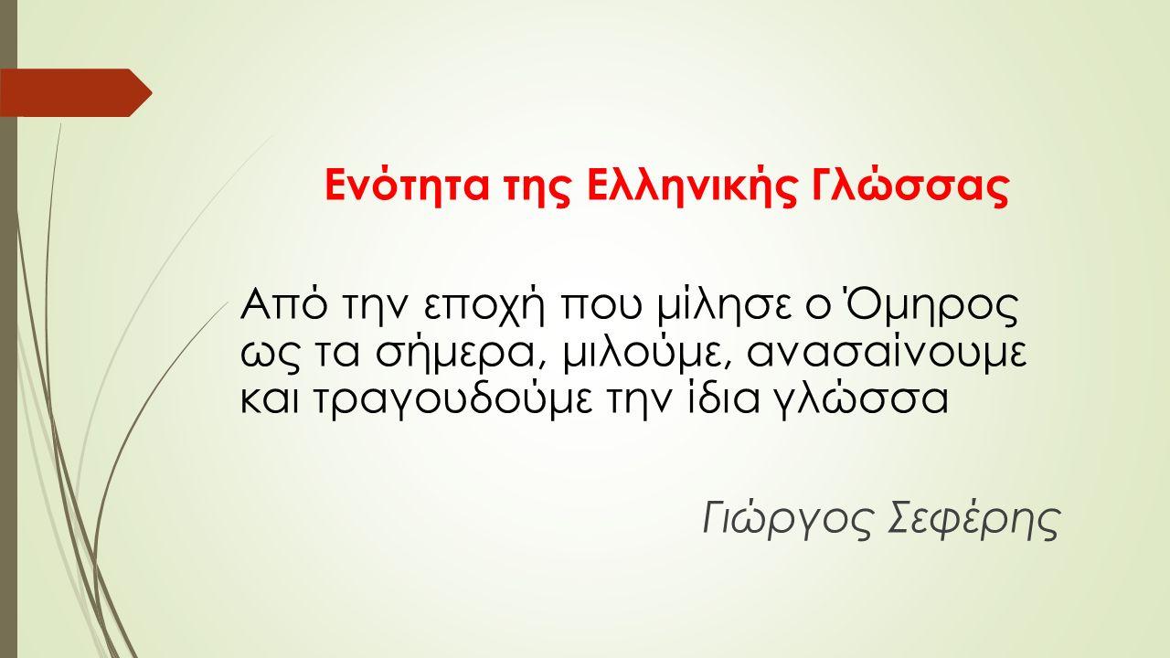 Ενότητα της Ελληνικής Γλώσσας Από την εποχή που μίλησε ο Όμηρος ως τα σήμερα, μιλούμε, ανασαίνουμε και τραγουδούμε την ίδια γλώσσα Γιώργος Σεφέρης