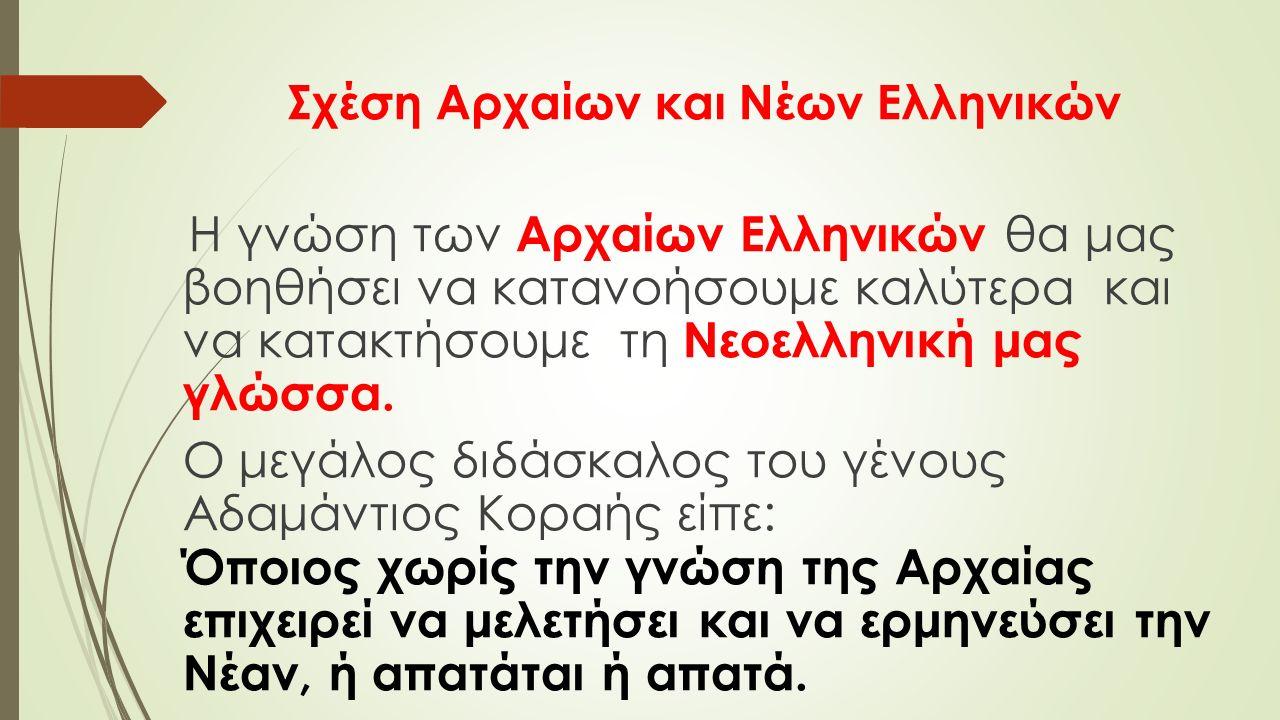 Σχέση Αρχαίων και Νέων Ελληνικών Η γνώση των Αρχαίων Ελληνικών θα μας βοηθήσει να κατανοήσουμε καλύτερα και να κατακτήσουμε τη Νεοελληνική μας γλώσσα.