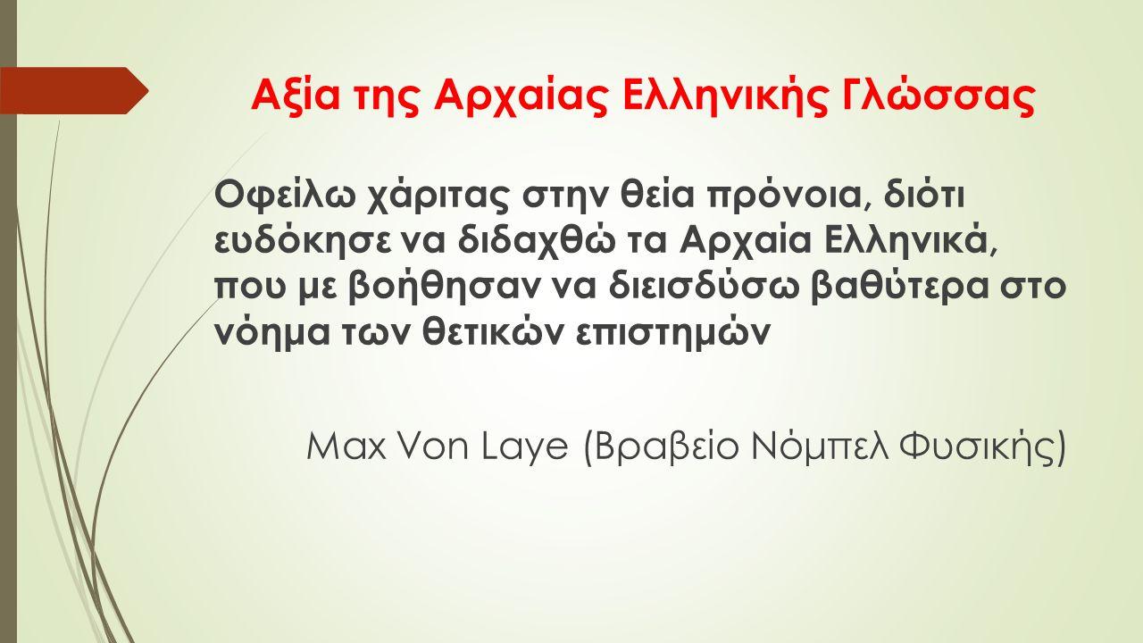 Αξία της Αρχαίας Ελληνικής Γλώσσας Οφείλω χάριτας στην θεία πρόνοια, διότι ευδόκησε να διδαχθώ τα Αρχαία Ελληνικά, που με βοήθησαν να διεισδύσω βαθύτερα στο νόημα των θετικών επιστημών Max Von Laye (Βραβείο Νόμπελ Φυσικής)