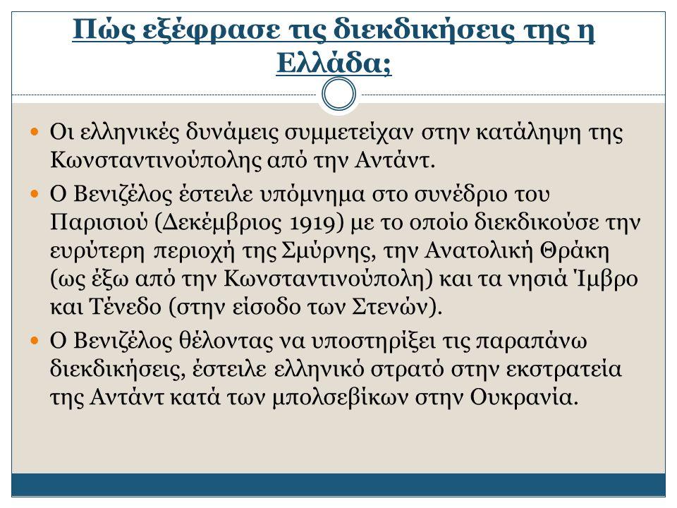 Πώς εξέφρασε τις διεκδικήσεις της η Ελλάδα; Οι ελληνικές δυνάμεις συμμετείχαν στην κατάληψη της Κωνσταντινούπολης από την Αντάντ. Ο Βενιζέλος έστειλε