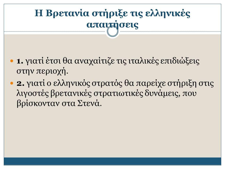 1. γιατί έτσι θα αναχαίτιζε τις ιταλικές επιδιώξεις στην περιοχή. 2. γιατί ο ελληνικός στρατός θα παρείχε στήριξη στις λιγοστές βρετανικές στρατιωτικέ