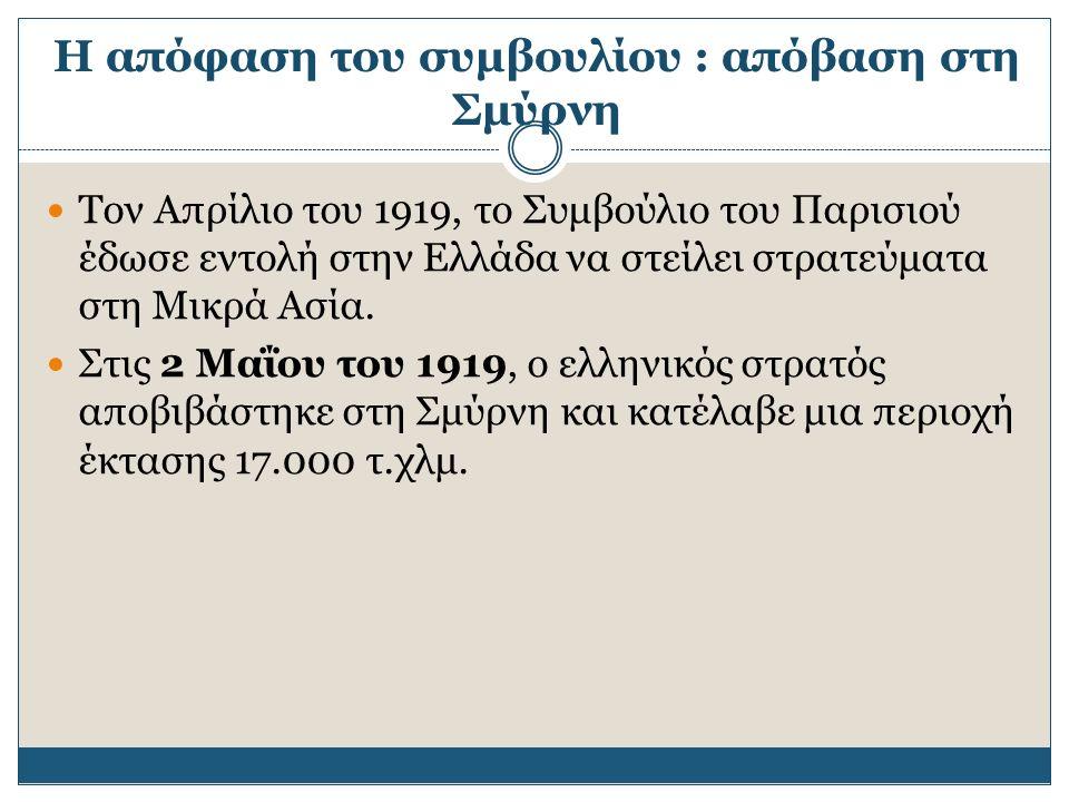 Η απόφαση του συμβουλίου : απόβαση στη Σμύρνη Τον Απρίλιο του 1919, το Συμβούλιο του Παρισιού έδωσε εντολή στην Ελλάδα να στείλει στρατεύματα στη Μικρά Ασία.