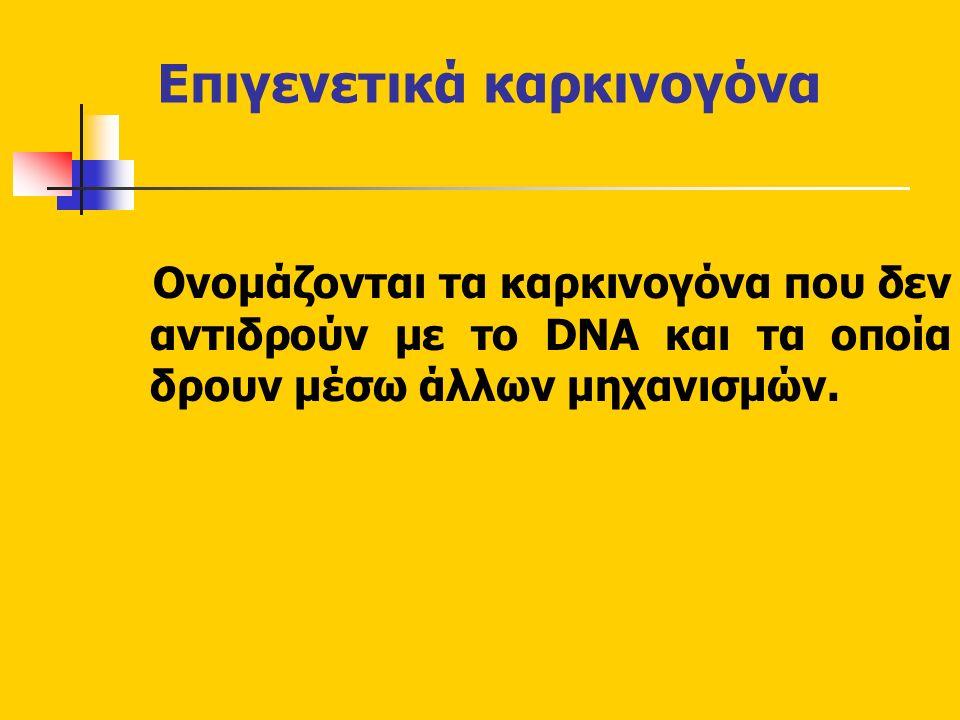Επιγενετικά καρκινογόνα Ονομάζονται τα καρκινογόνα που δεν αντιδρούν με το DNA και τα οποία δρουν μέσω άλλων μηχανισμών.