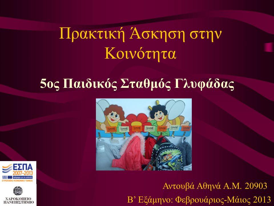Πρακτική Άσκηση στην Κοινότητα 5ος Παιδικός Σταθμός Γλυφάδας Β' Εξάμηνο: Φεβρουάριος-Μάιος 2013 Αντουβά Αθηνά Α.Μ. 20903