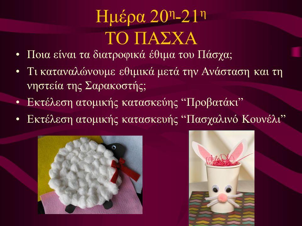 Ημέρα 20 η -21 η ΤΟ ΠΑΣΧΑ Ποια είναι τα διατροφικά έθιμα του Πάσχα; Τι καταναλώνουμε εθιμικά μετά την Ανάσταση και τη νηστεία της Σαρακοστής; Εκτέλεση ατομικής κατασκεύης Προβατάκι Εκτέλεση ατομικής κατασκευής Πασχαλινό Κουνέλι