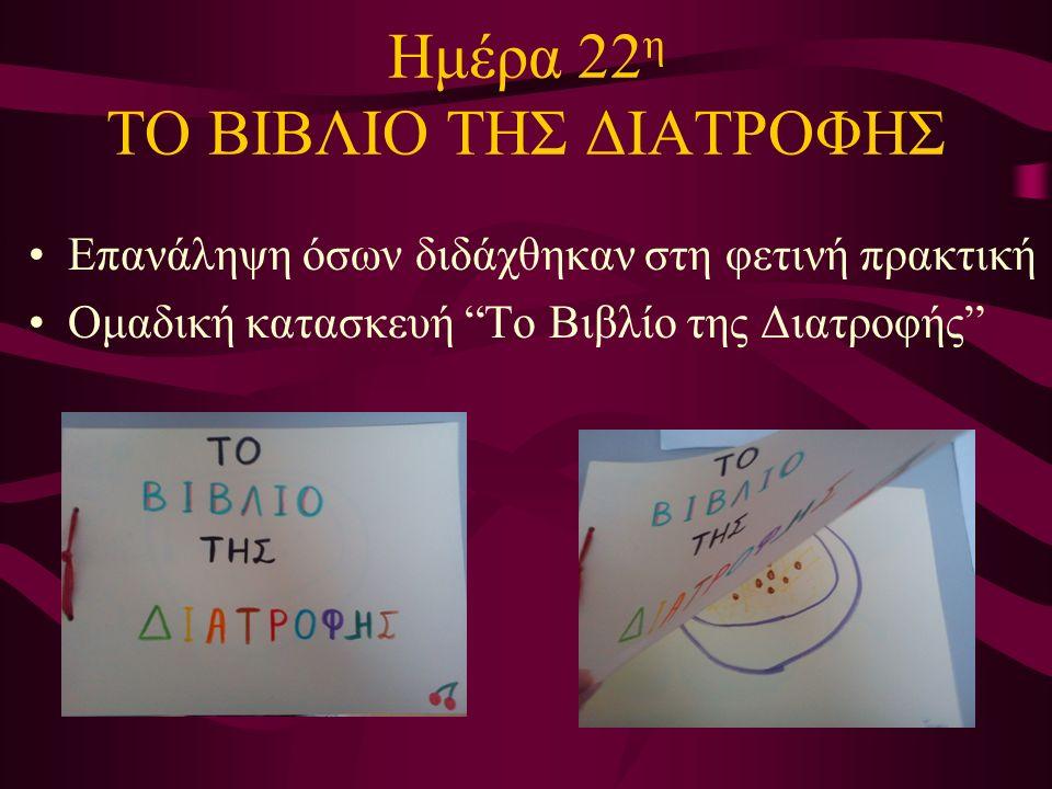 Ημέρα 22 η ΤΟ ΒΙΒΛΙΟ ΤΗΣ ΔΙΑΤΡΟΦΗΣ Επανάληψη όσων διδάχθηκαν στη φετινή πρακτική Ομαδική κατασκευή Το Βιβλίο της Διατροφής