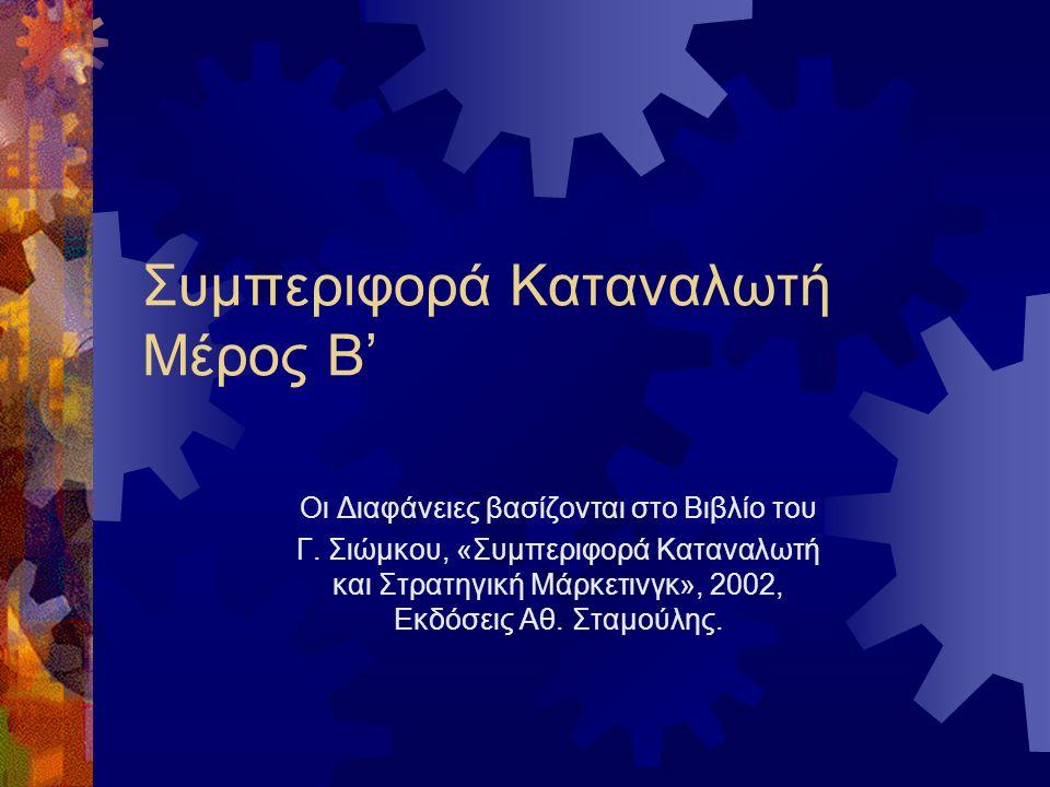 Συμπεριφορά Καταναλωτή Μέρος Β' Οι Διαφάνειες βασίζονται στο Βιβλίο του Γ. Σιώμκου, «Συμπεριφορά Καταναλωτή και Στρατηγική Μάρκετινγκ», 2002, Εκδόσεις