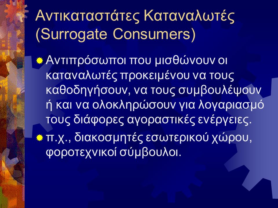 Αντικαταστάτες Καταναλωτές (Surrogate Consumers)  Αντιπρόσωποι που μισθώνουν οι καταναλωτές προκειμένου να τους καθοδηγήσουν, να τους συμβουλέψουν ή και να ολοκληρώσουν για λογαριασμό τους διάφορες αγοραστικές ενέργειες.