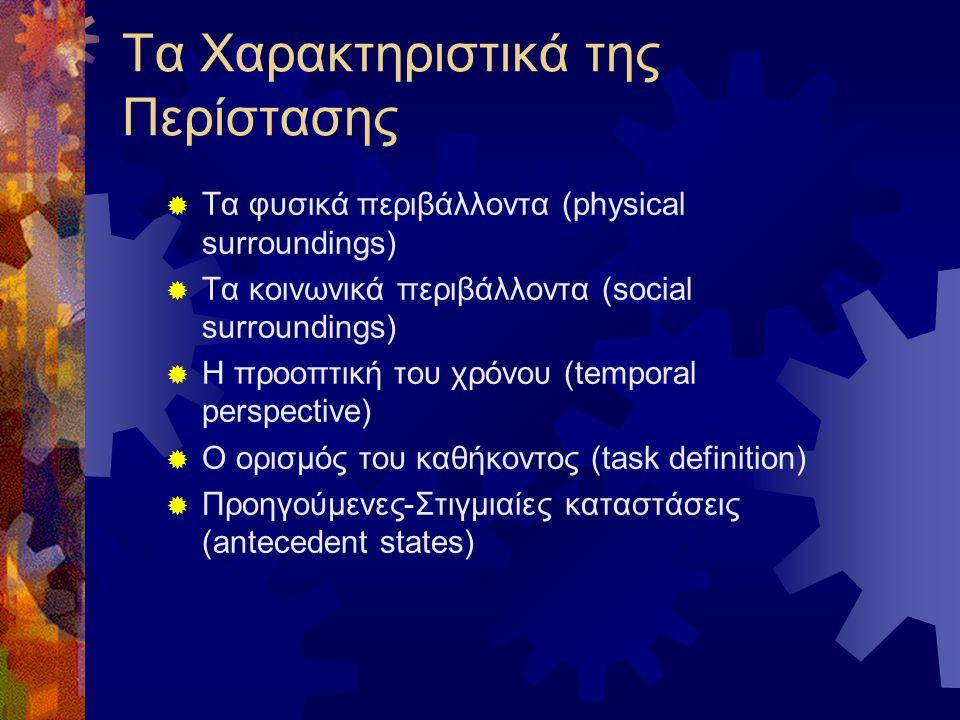 Τα Χαρακτηριστικά της Περίστασης  Τα φυσικά περιβάλλοντα (physical surroundings)  Τα κοινωνικά περιβάλλοντα (social surroundings)  Η προοπτική του χρόνου (temporal perspective)  Ο ορισμός του καθήκοντος (task definition)  Προηγούμενες-Στιγμιαίες καταστάσεις (antecedent states)