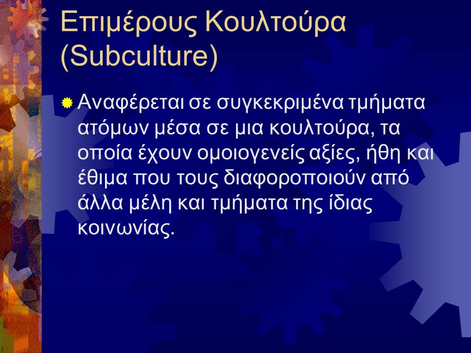 Επιμέρους Κουλτούρα (Subculture)  Αναφέρεται σε συγκεκριμένα τμήματα ατόμων μέσα σε μια κουλτούρα, τα οποία έχουν ομοιογενείς αξίες, ήθη και έθιμα που τους διαφοροποιούν από άλλα μέλη και τμήματα της ίδιας κοινωνίας.